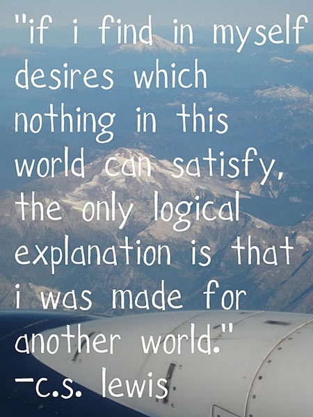 if-i-find-in-myself-desires-which-nothing-in-this-world-can-satisfy-the-only-logical-explanation-is-that-i-was-made-for-another-world